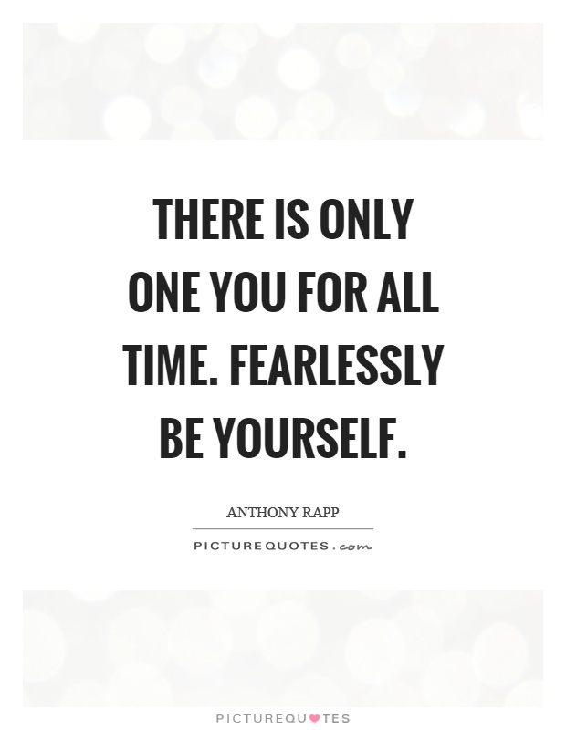 There is only one you for all time. Fearlessly be yourself Picture Quote #1