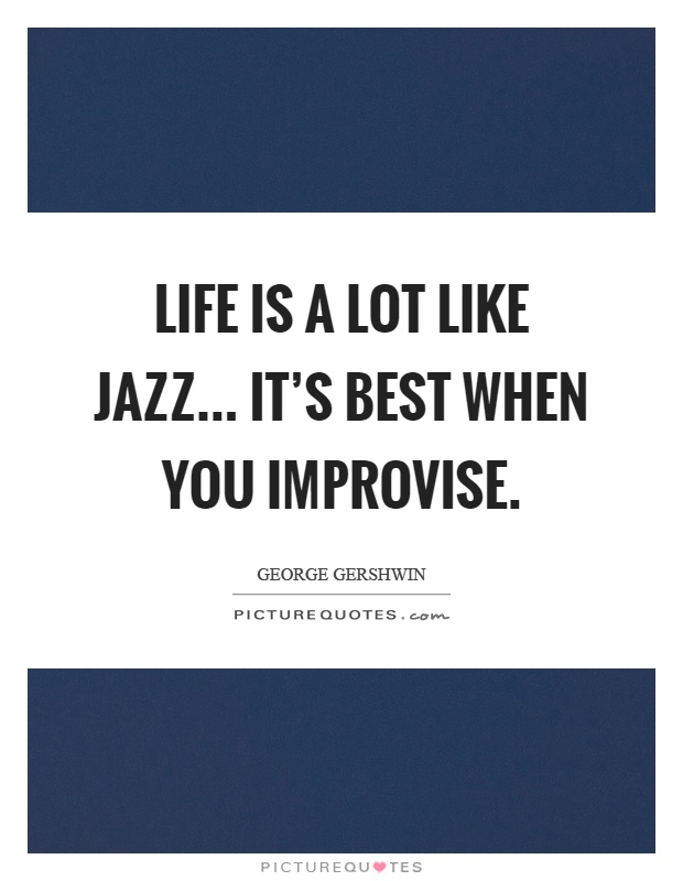 Image result for life is a lot like jazz it's best when you improvise
