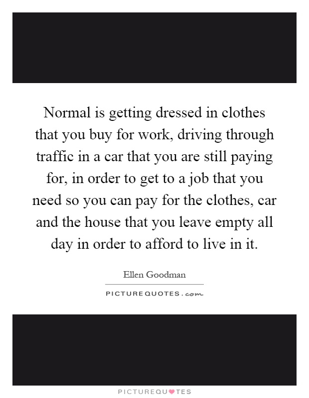 Normal is getting dressed in clothes that you buy for work and driving through traffic in a Car that you are still paying for in order to get to the job you need to pay for the clothes and the car and the house you leave vacant all day so you can afford to live in it, Ellen Goodman