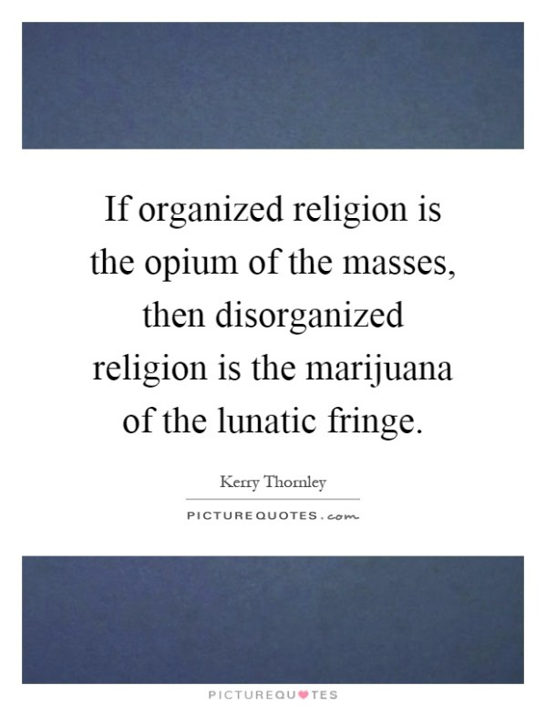 If organized religion is the opium of the masses, then ...