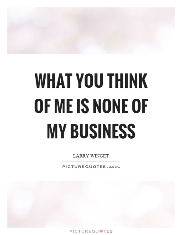 What you think of me is none of my business   Picture Quotes