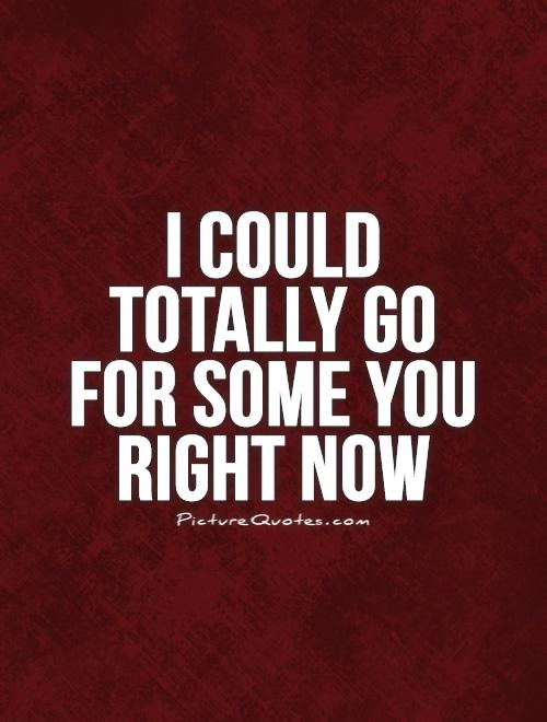I could totally go for some you right now Picture Quote #1