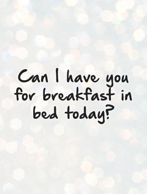 Can I have you for breakfast in bed today? Picture Quote #1
