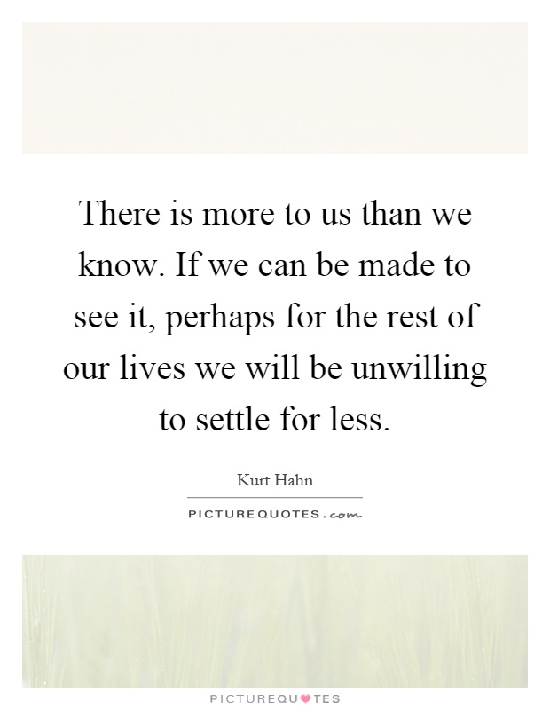 There is more to us than we know. If we can be made to see it, perhaps for the rest of our lives we will be unwilling to settle for less Picture Quote #1