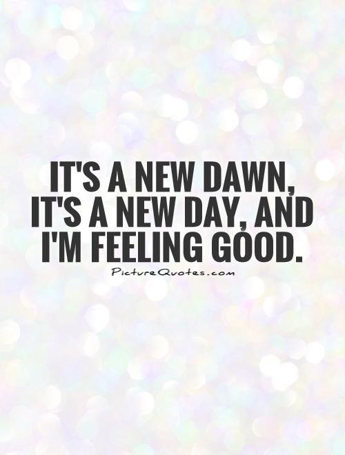 Image of: Its New Dawn Its New Day And Im Feeling Good Picturequotescom Its New Dawn Its New Day And Im Feeling Good Picture Quotes