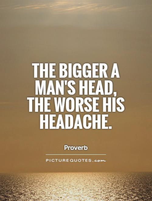 https://i1.wp.com/img.picturequotes.com/2/20/19872/the-bigger-a-mans-head-the-worse-his-headache-quote-1.jpg