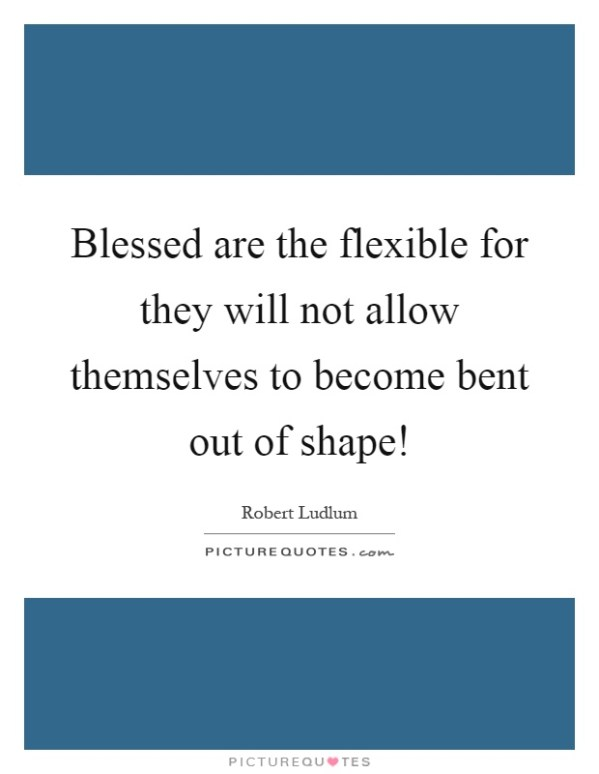 Blessed are the flexible for they will not allow ...