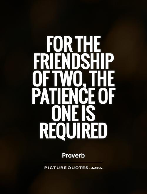 https://i1.wp.com/img.picturequotes.com/2/21/20581/for-the-friendship-of-two-the-patience-of-one-is-required-quote-1.jpg