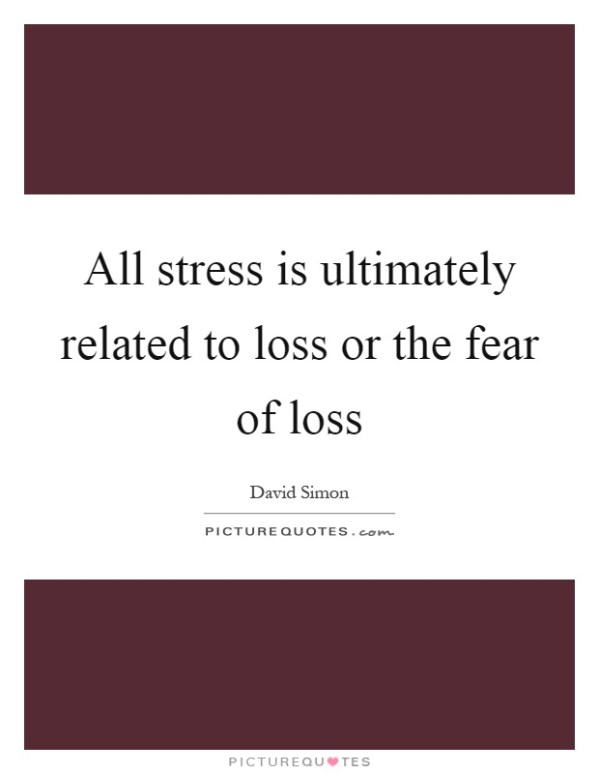 All stress is ultimately related to loss or the fear of ...