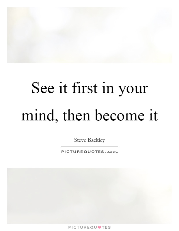 https://i1.wp.com/img.picturequotes.com/2/259/258676/see-it-first-in-your-mind-then-become-it-quote-1.jpg