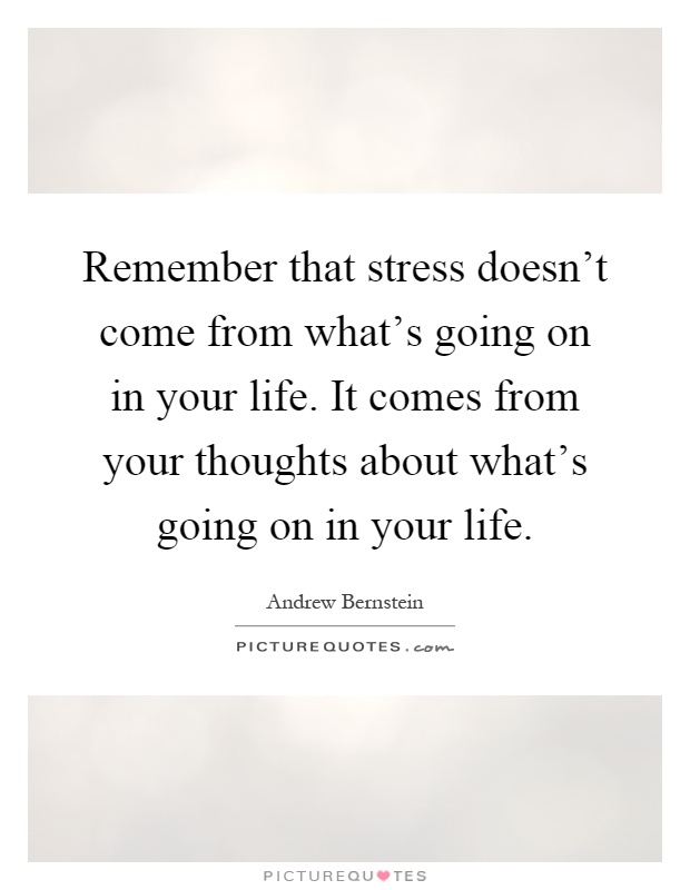 Remember that stress doesn't come from what's going on in your life. It comes from your thoughts about what's going on in your life Picture Quote #1