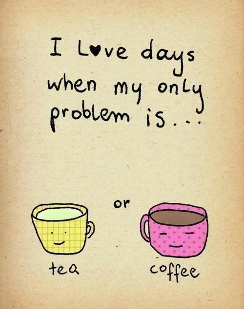 I love days when my only problem is tea or coffee. Picture Quote #1