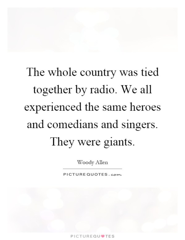 The whole country was tied together by radio. We all ...