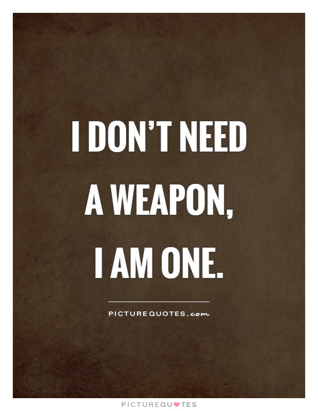 Bilderesultat for i don't need a weapon i am one