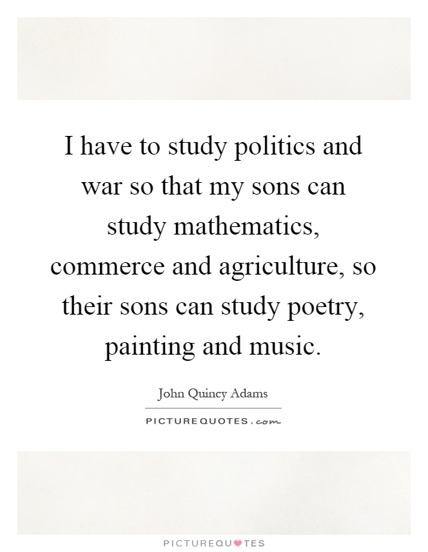 https://i1.wp.com/img.picturequotes.com/2/365/364414/i-have-to-study-politics-and-war-so-that-my-sons-can-study-mathematics-commerce-and-agriculture-so-quote-1.jpg