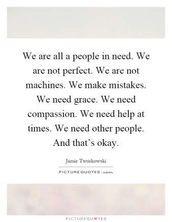 "Image result for ""We are all a people in need. We are not perfect. We are not machines. We make mistakes. We need grace. We need compassion. We need help at times. We need other people. And that's okay."""