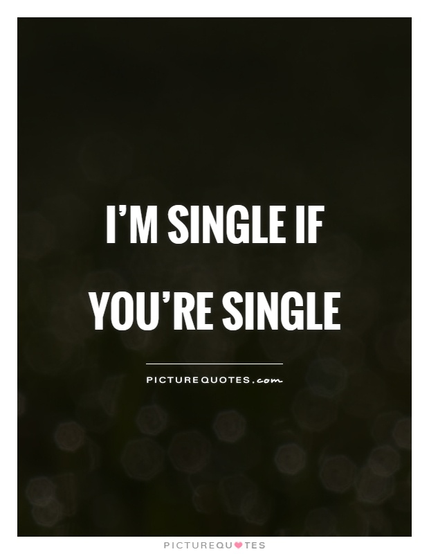 I m single if you re single   Picture Quotes I m single if you re single Picture Quote  1