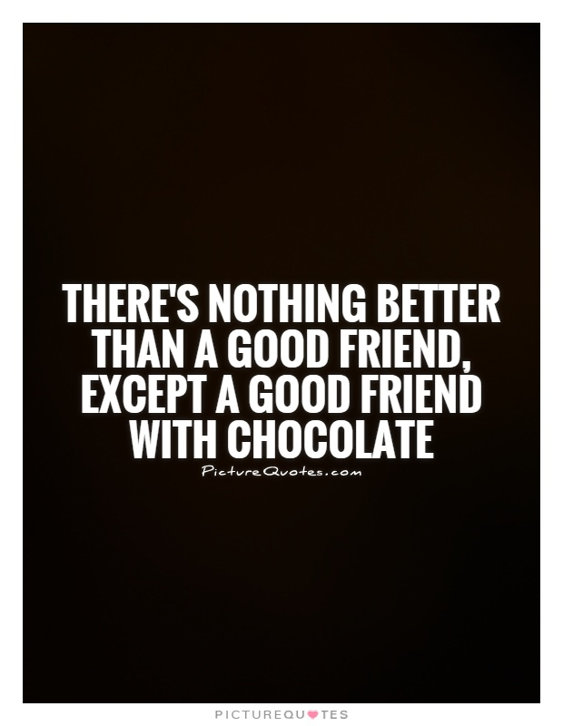 Theres Nothing Better Than A Good Friend Except A Good Friend With Chocolate