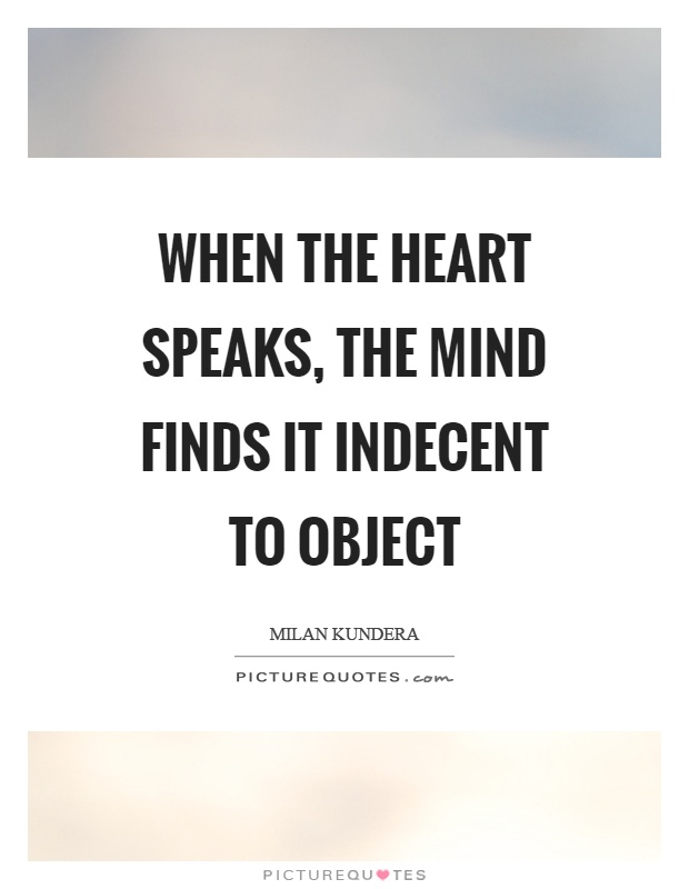 When the heart speaks, the mind finds it indecent to object Picture Quote #1
