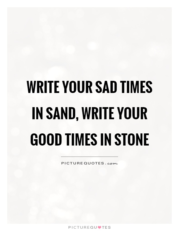 Write your sad times in sand, write your good times in stone Picture Quote #1