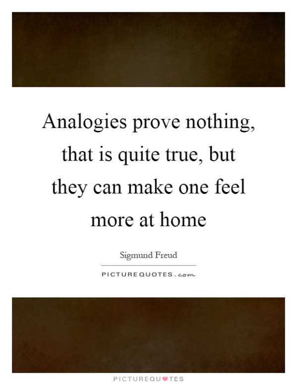 Analogies prove nothing, that is quite true, but they can ...