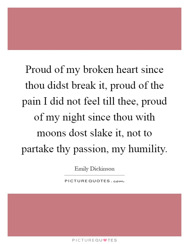 Image result for proud of my broken heart since thou didst break it