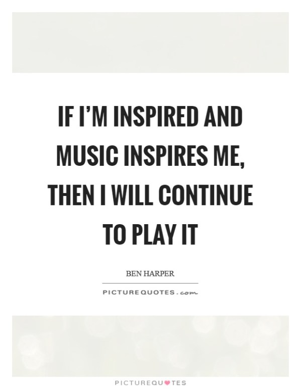 If I'm inspired and music inspires me, then I will ...