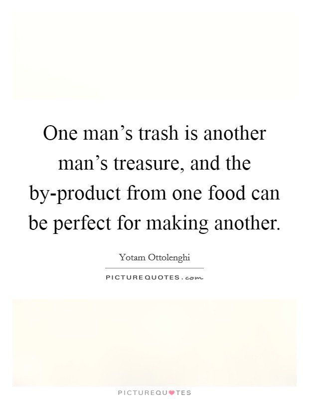 One man's trash is another man's treasure, and the by-product...   Picture  Quotes