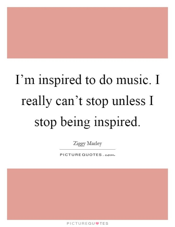 I'm inspired to do music. I really can't stop unless I ...