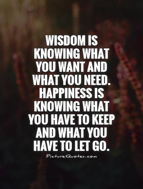 wisdom is knowing what you want and what you need happiness is knowing what you have to keep and what you have to let go - Letting Go Quotes