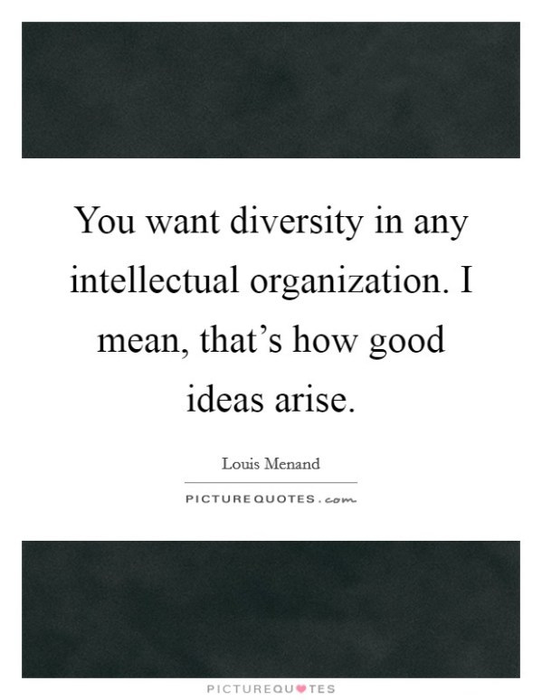 You want diversity in any intellectual organization. I ...