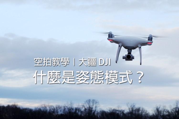 空拍教學》DJI 大疆 無人機 「什麼是姿態模式?」它有什麼作用?