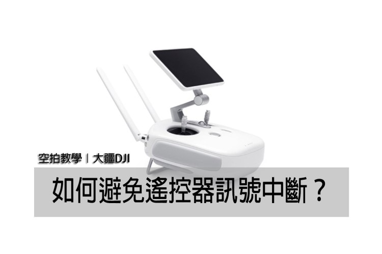 空拍教學》大疆 DJI 無人機 如何避免遙控器訊號中斷?
