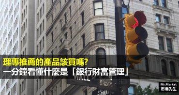 「銀行財富管理」是什麼?有什麼優缺點?理專推薦的產品該買嗎?