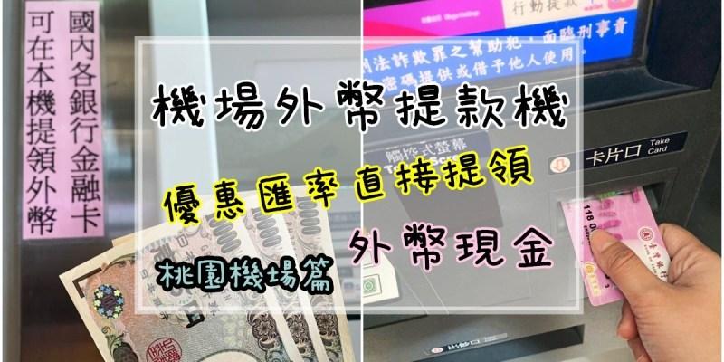 桃園機場換外幣   桃園機場ATM優惠匯率提領外幣/日幣/美金現金 機場外幣提款機