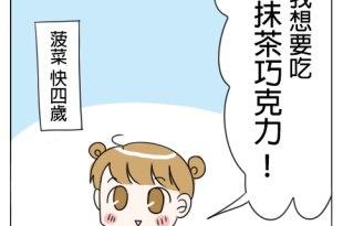 3y11m 菠菜 : 我想要吃抹茶巧克力 媽媽你去買了沒?