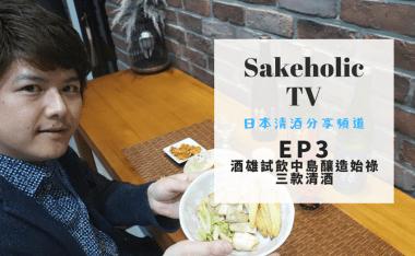 Sakeholic TV EP3 酒雄試飲中島釀造始祿三款清酒