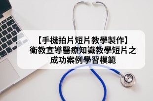 【手機拍片短片教學製作】衛教宣導醫療知識教學短片之成功案例學習模範