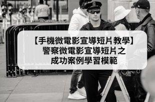 【手機微電影宣導短片教學】警察微電影宣導短片之成功案例學習模範