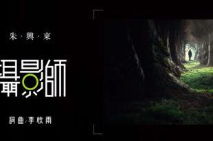 【朱興東攝影師歌詞】攝影師有代表歌曲?唱出攝影人的內心深處