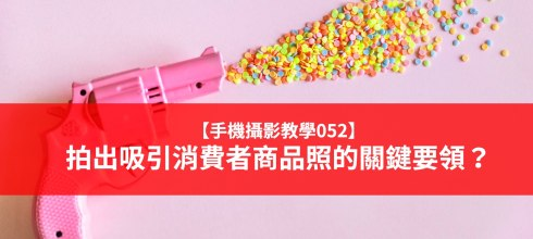 【手機攝影教學052】拍出吸引消費者商品照的關鍵要領?