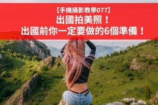 【手機攝影教學077】出國拍美照!出國前你一定要做旅遊拍攝的6個準備!
