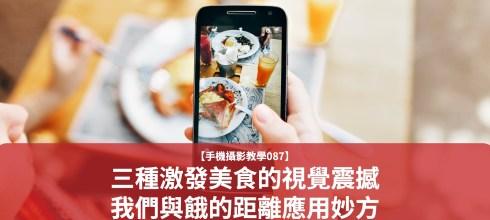 【手機攝影教學087】美食打卡照怎麼拍?三種激發美食的視覺震撼-我們與餓的距離焦距應用妙方
