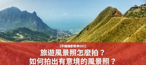 【手機拍照攝影教學092】旅遊風景照怎麼拍?如何拍出有意境的風景照?