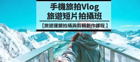 【手機旅拍Vlog旅遊短片創作班】最生活的外拍創作課 -第29期台北場假日班 (開放報名中)