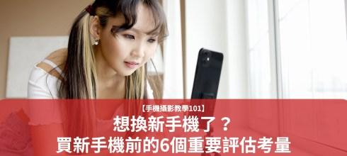 【手機拍照攝影教學101】想換新手機了?買新手機前的6個重要評估考量