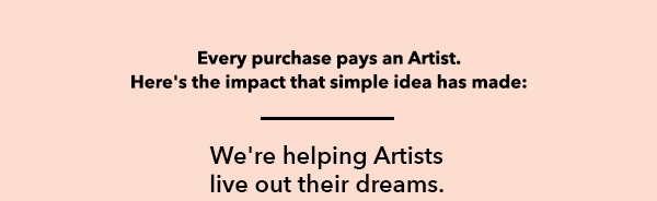 When you make a purchase, you pay an Artist. Here's the impact that simple idea has made: We're helping Artists live out their dreams.