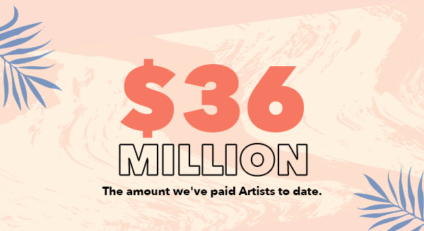 $36 MILLION the amount we've paid Artists to date.