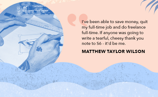 I've been able to save money, quit my full-time job and do freelance full-time. If anyone was going to write a tearful, cheesy thank you note to S6 - it'd be me. Matthew Taylor Wilson