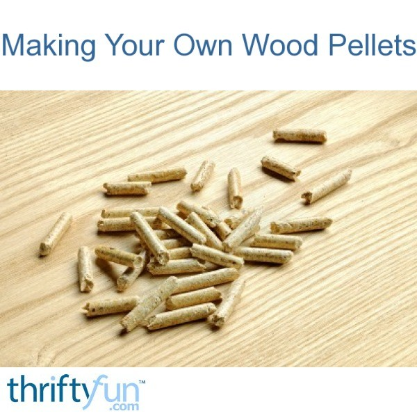 Making Your Own Wood Pellets Thriftyfun